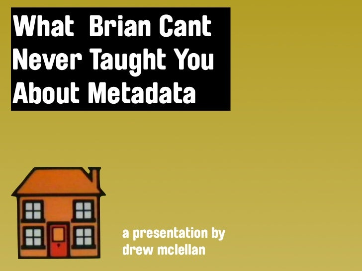 What Brian Cant Never Taught You About Metadata            a presentation by         drew mclellan