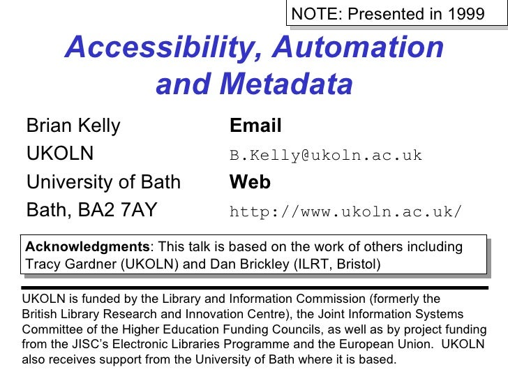 Accessibility, Automation and Metadata Brian Kelly Email UKOLN [email_address] University of Bath Web Bath, BA2 7AY http:/...