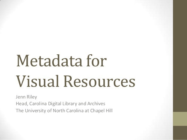 Metadata for Visual Resources Jenn Riley Head, Carolina Digital Library and Archives The University of North Carolina at C...