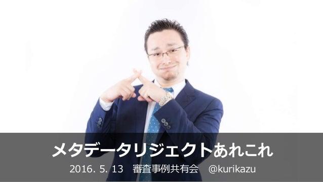 メタデータリジェクトあれこれ 2016. 5. 13 審査事例共有会 @kurikazu