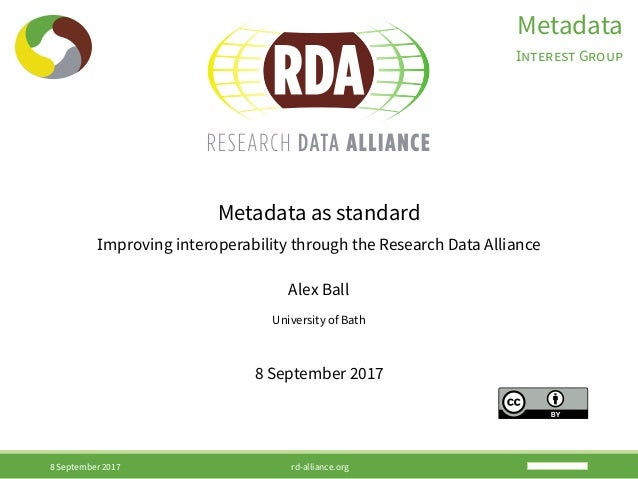Metadata INTEREST GROUP Metadata as standard Improving interoperability through the Research Data Alliance Alex Ball Unive...