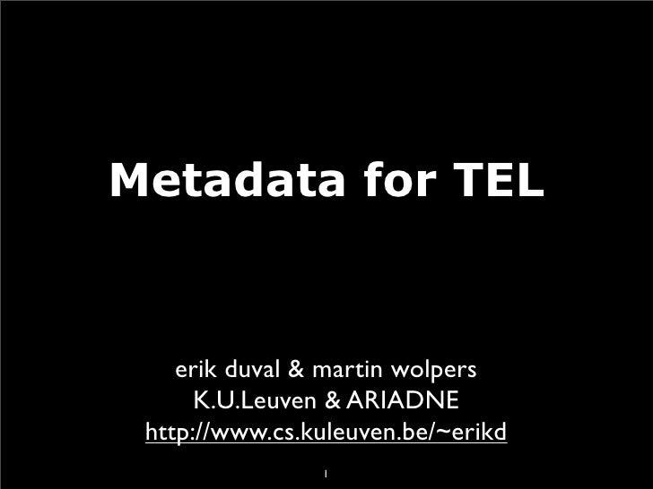 Metadata for TEL       erik duval & martin wolpers       K.U.Leuven & ARIADNE  http://www.cs.kuleuven.be/~erikd           ...