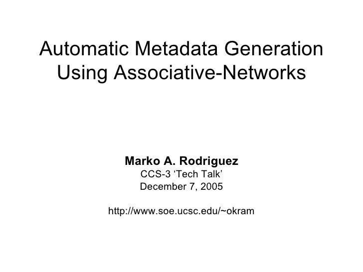 Automatic Metadata Generation Using Associative-Networks Marko A. Rodriguez CCS-3 'Tech Talk' December 7, 2005 http://www....