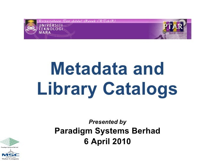 Metadata and Library Catalogs Presented by Paradigm Systems Berhad 6 April 2010