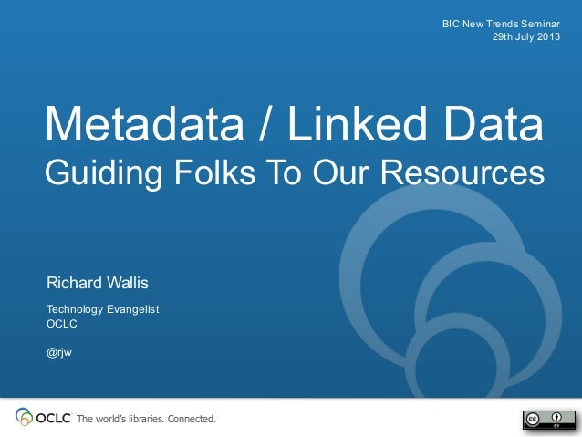 The world's libraries. Connected. Metadata / Linked Data Guiding Folks To Our Resources BIC New Trends Seminar 29th July 2...