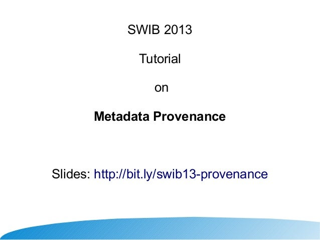 SWIB 2013 Tutorial on Metadata Provenance  Slides: http://bit.ly/swib13-provenance