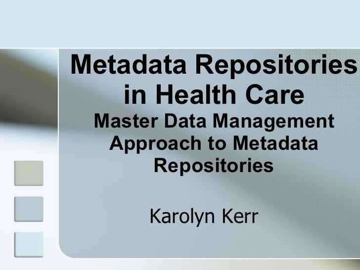 Metadata Repositories in Health Care Master Data Management Approach to Metadata Repositories Karolyn Kerr