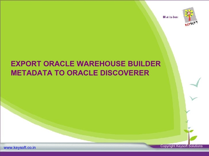 EXPORT ORACLE WAREHOUSE BUILDER METADATA TO ORACLE DISCOVERER www.keysoft.co.in Copyright Keysoft Solutions
