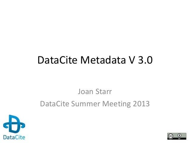 DataCite Metadata V 3.0 Joan Starr DataCite Summer Meeting 2013