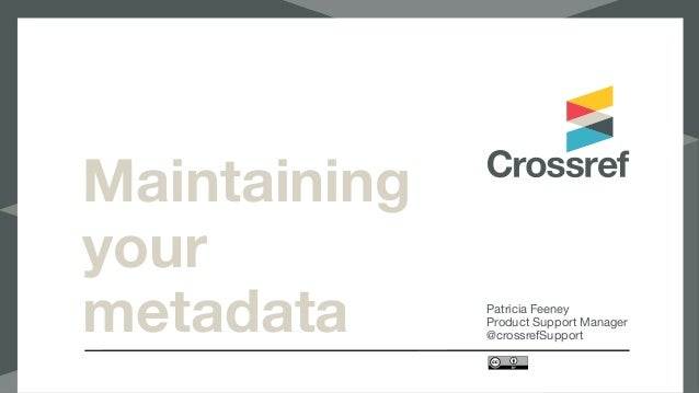 Maintaining your metadata Patricia Feeney  Product Support Manager  @crossrefSupport