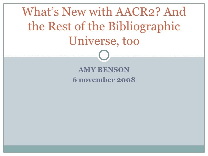 AMY BENSON 6 november 2008 What's New with AACR2? And the Rest of the Bibliographic Universe, too