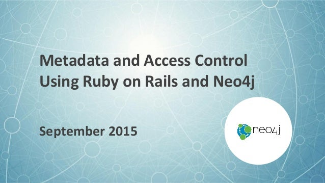 Metadata and Access Control Using Ruby on Rails and Neo4j September 2015