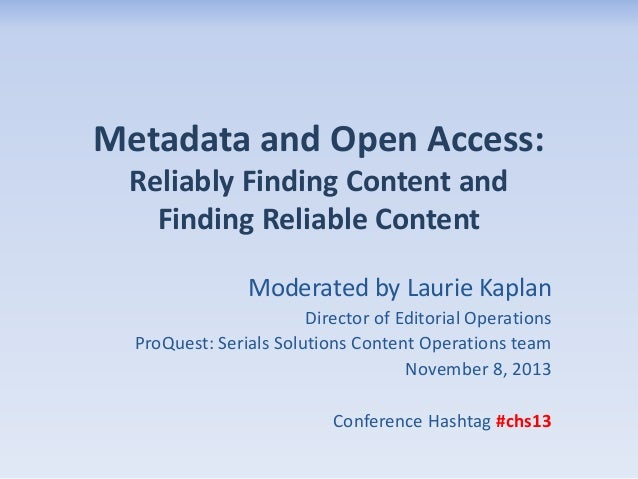 Metadata and Open Access: Reliably Finding Content and Finding Reliable Content Moderated by Laurie Kaplan Director of Edi...