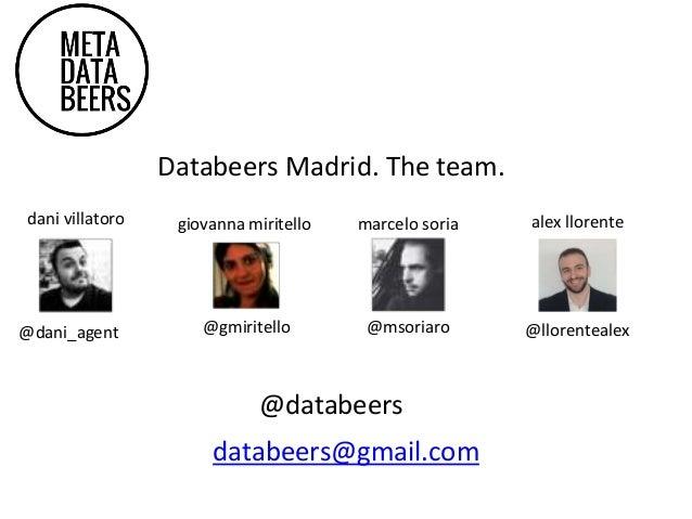 Databeers Madrid. The team. giovanna miritello @gmiritello marcelo soria @msoriaro dani villatoro @dani_agent alex llorent...