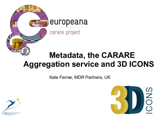 Metadata, the CARAREAggregation service and 3D ICONS      Kate Fernie, MDR Partners, UK