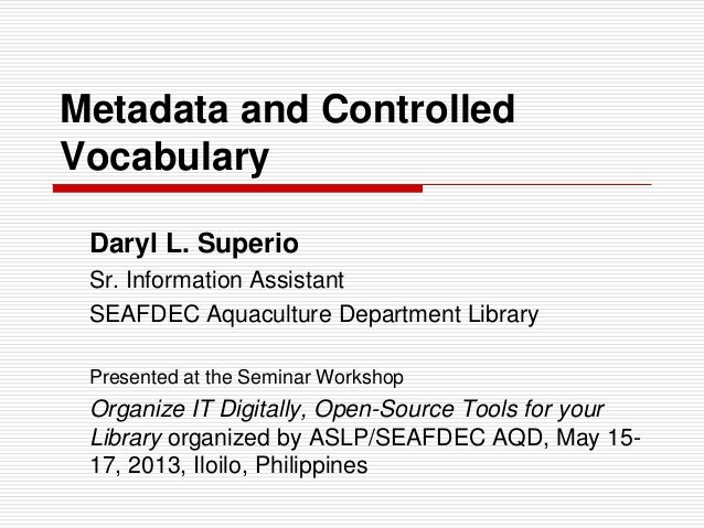 Metadata and Controlled Vocabulary Daryl L. Superio Sr. Information Assistant SEAFDEC Aquaculture Department Library Prese...