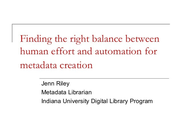 Finding the right balance between human effort and automation for metadata creation Jenn Riley Metadata Librarian Indiana ...