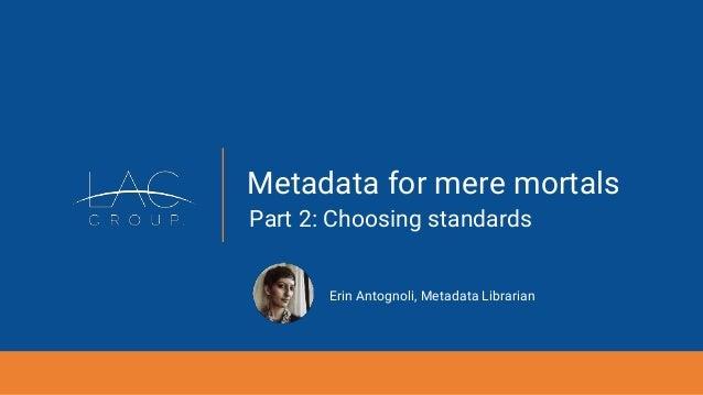 Metadata for mere mortals Part 2: Choosing standards Erin Antognoli, Metadata Librarian