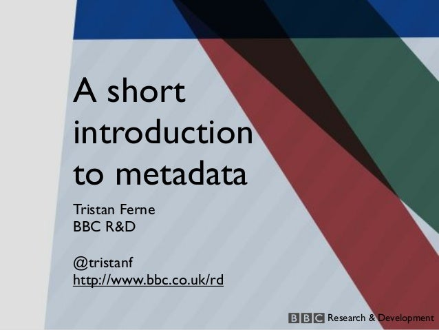A shortintroductionto metadataTristan FerneBBC R&D@tristanfhttp://www.bbc.co.uk/rd                          Research & Dev...