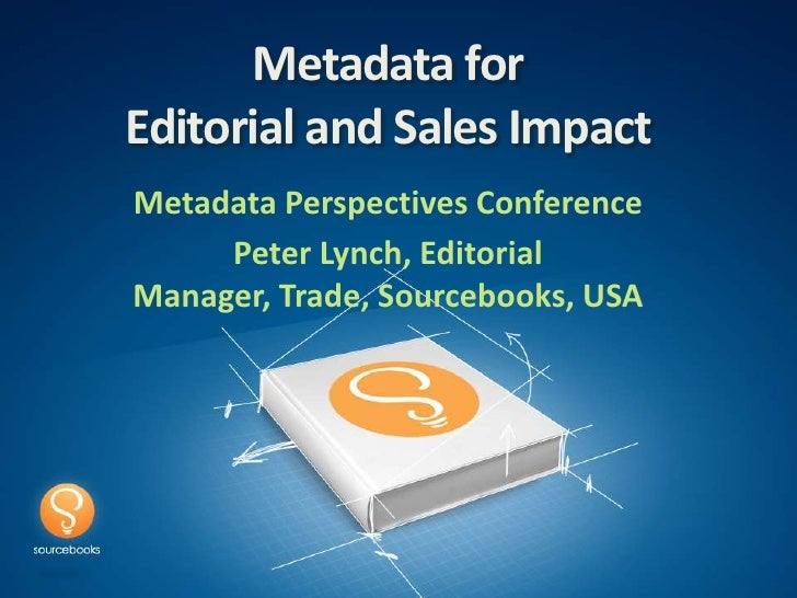 Metadata forEditorial and Sales ImpactMetadata Perspectives Conference     Peter Lynch, EditorialManager, Trade, Sourceboo...