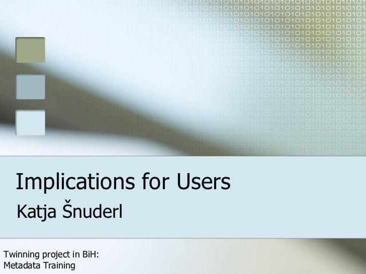 Implications for Users Katja Šnuderl