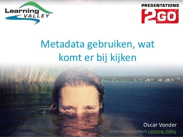 Metadata gebruiken, wat   komt er bij kijken                               Oscar Vonder             Onderwijsconsultant Le...