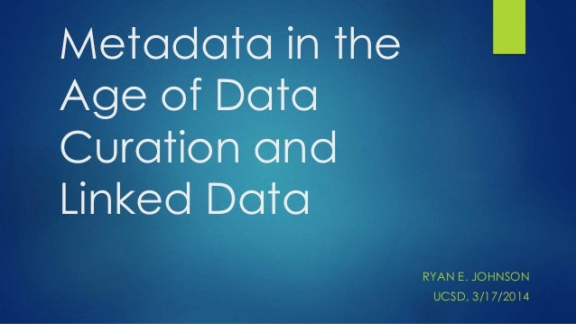 Metadata in the Age of Data Curation and Linked Data RYAN E. JOHNSON UCSD, 3/17/2014