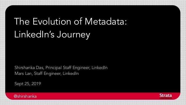 The Evolution of Metadata: LinkedIn's Journey Sept 25, 2019 Shirshanka Das, Principal Staff Engineer, LinkedIn Mars Lan, S...
