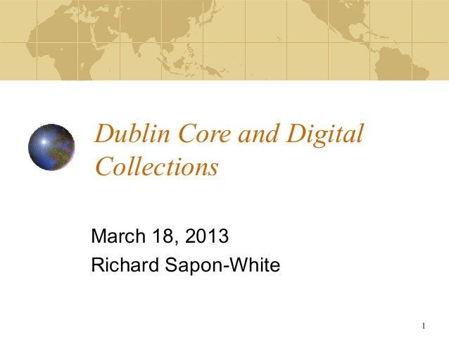 Dublin Core and DigitalCollectionsMarch 18, 2013Richard Sapon-White                          1