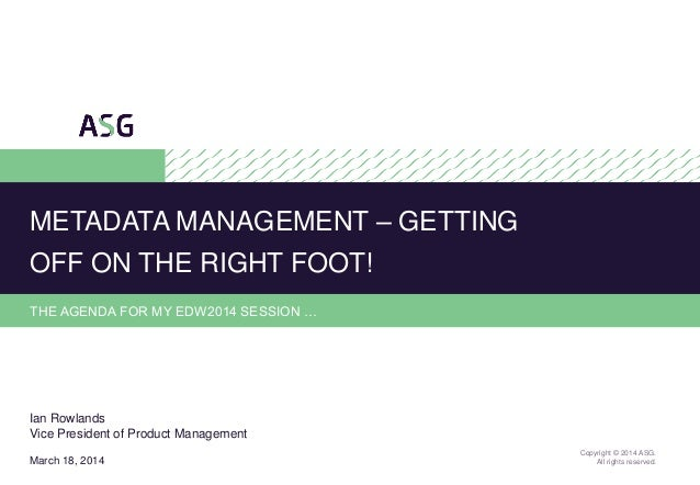 1 Copyright © 2014 ASG. All rights reserved. THE AGENDA FOR MY EDW2014 SESSION … METADATA MANAGEMENT – GETTING OFF ON THE ...