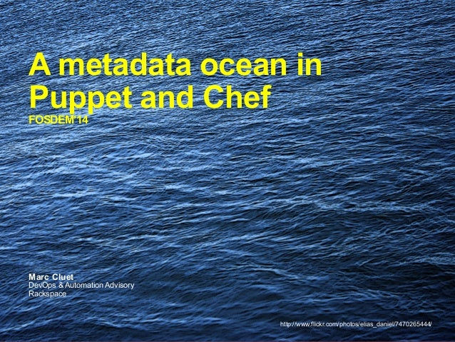 A metadata ocean in Puppet and Chef FOSDEM'14  Marc Cluet  DevOps & Automation Advisory Rackspace  http://www.flickr.com/p...