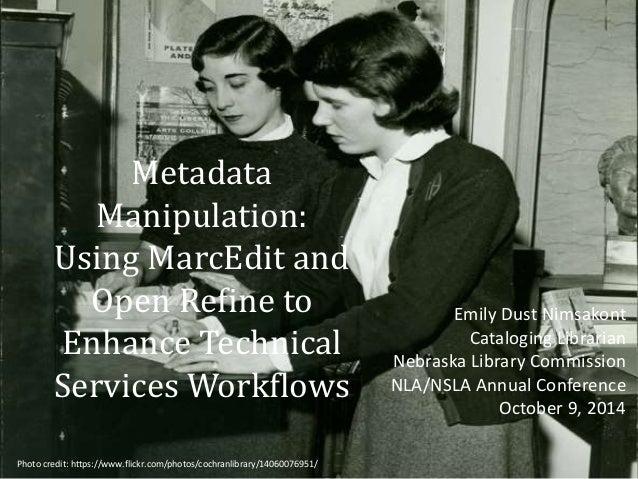Metadata  Manipulation:  Using MarcEdit and  Open Refine to  Enhance Technical  Services Workflows  Emily Dust Nimsakont  ...