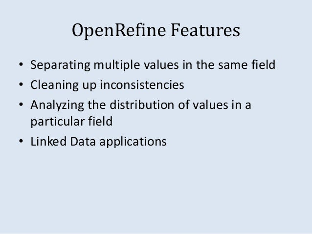 OpenRefine Features  • Separating multiple values in the same field  • Cleaning up inconsistencies  • Analyzing the distri...
