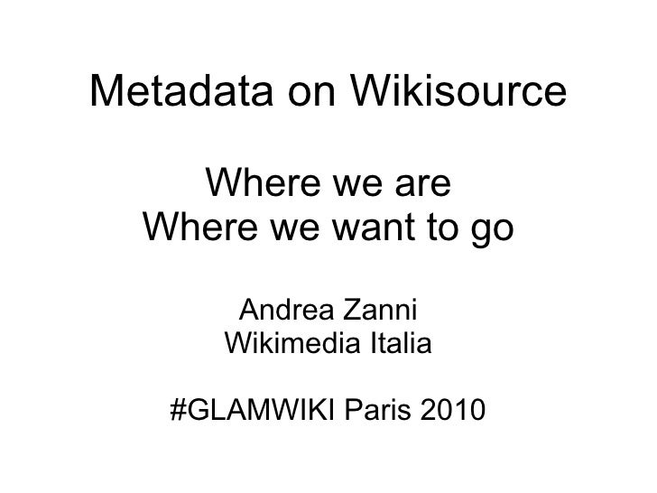Metadata on Wikisource Where we are Where we want to go Andrea Zanni Wikimedia Italia #GLAMWIKI Paris 2010
