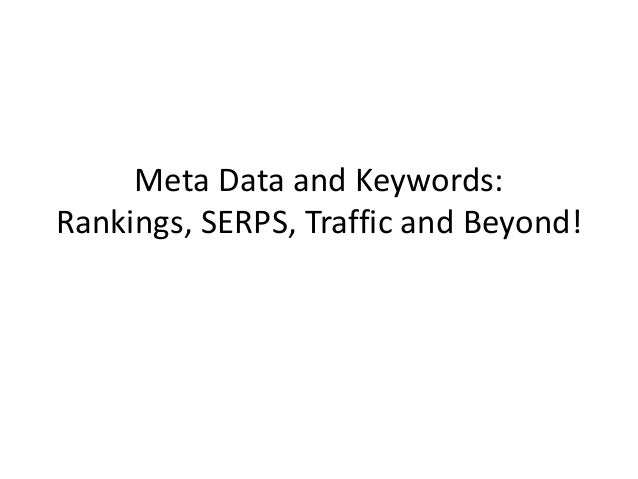 Meta Data and Keywords:Rankings, SERPS, Traffic and Beyond!