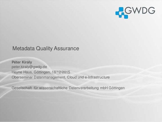 Metadata Quality Assurance Péter Király peter.kiraly@gwdg.de Heyne Haus, Göttingen, 18/12/2015 Oberseminar Datenmanagement...