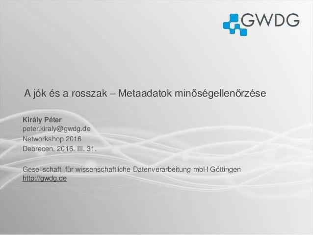 A jók és a rosszak – Metaadatok minőségellenőrzése Király Péter peter.kiraly@gwdg.de Networkshop 2016 Debrecen, 2016. III....