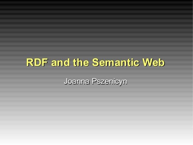 RDF and the Semantic WebRDF and the Semantic WebJoanna PszenicynJoanna Pszenicyn