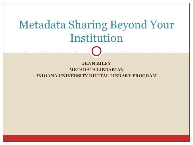 Metadata Sharing Beyond Your Institution JENN RILEY METADATA LIBRARIAN INDIANA UNIVERSITY DIGITAL LIBRARY PROGRAM