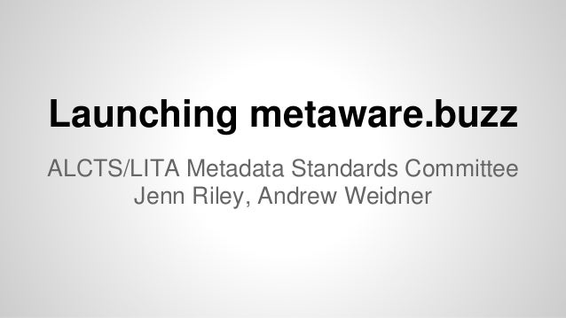 Launching metaware.buzz ALCTS/LITA Metadata Standards Committee Jenn Riley, Andrew Weidner