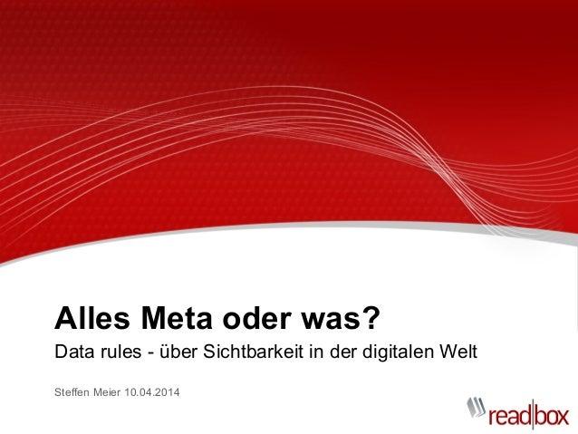 Alles Meta oder was? Data rules - über Sichtbarkeit in der digitalen Welt Steffen Meier 10.04.2014