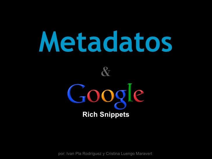 Metadatos                       &             Rich Snippets por: Ivan Pla Rodríguez y Cristina Luengo Maravert