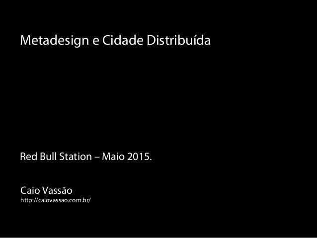 Caio Vassão http://caiovassao.com.br/ Metadesign e Cidade Distribuída Red Bull Station – Maio 2015.