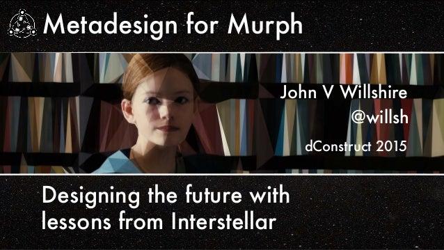 Metadesign for Murph @willsh John V Willshire Designing the future with lessons from Interstellar dConstruct 2015
