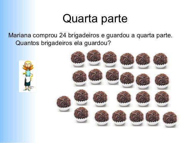 Quarta parteMariana comprou 24 brigadeiros e guardou a quarta parte.  Quantos brigadeiros ela guardou?