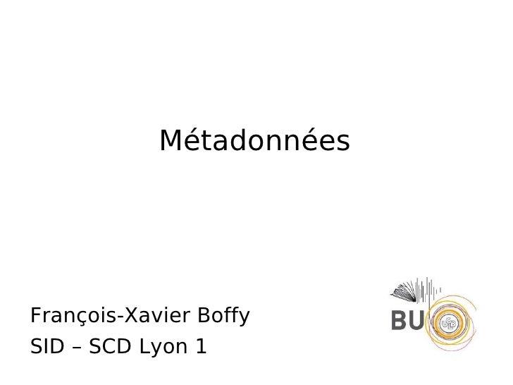 Métadonnées <ul><li>François-Xavier Boffy </li></ul><ul><li>SID – SCD Lyon 1 </li></ul>