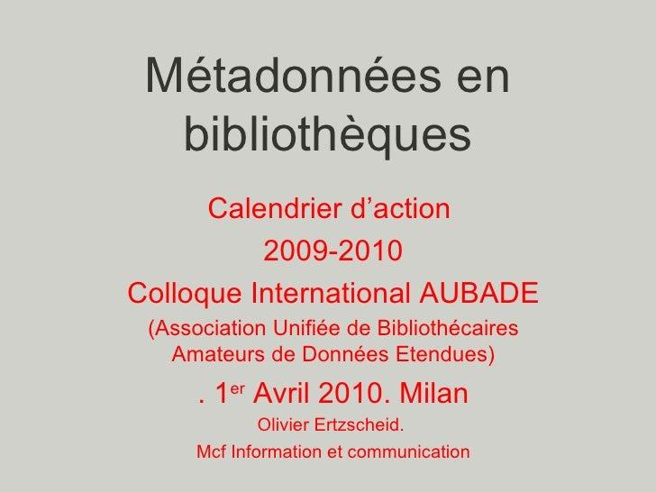 Métadonnées en bibliothèques Calendrier d'action  2009-2010 Colloque International AUBADE (Association Unifiée de Biblioth...