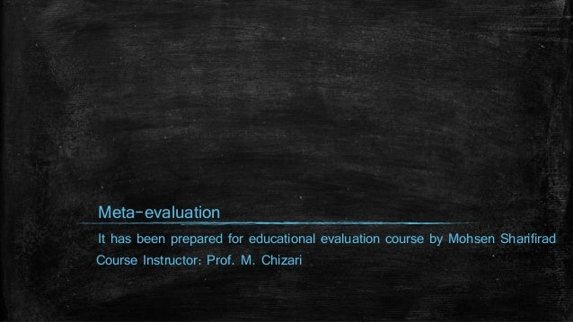 Meta-evaluation It has been prepared for educational evaluation course by Mohsen Sharifirad Course Instructor: Prof. M. Ch...