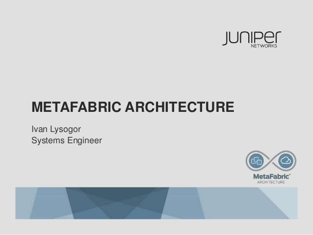METAFABRIC ARCHITECTURE Ivan Lysogor Systems Engineer
