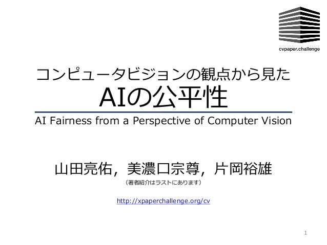 コンピュータビジョンの観点から⾒た AIの公平性 AI Fairness from a Perspective of Computer Vision ⼭⽥亮佑,美濃⼝宗尊,⽚岡裕雄 (著者紹介はラストにあります) 1 http://xpaper...